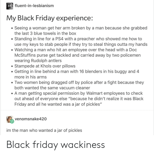 """Black Friday, Friday, and Head: fluent-in-lesbianism  My Black Friday experience:  Seeing a woman get her arm broken by a man because she grabbed  the last 3 blue towels in the box  Standing in line for a PS4 with a preacher who showed me how to  use my keys to stab people if they try to steal things outta my hands  Watching a man who hit an employee over the head with a Doc  McStuffins purse get tackled and carried away by two policemen  wearing Rudolph antlers  Stampede at Khols over pillows  Getting in line behind a man with 16 blenders in his buggy and 4  more in his arms  . Two women being dragged off by police after a fight because they  both wanted the same vacuum cleaner  A man getting special permission by Walmart employees to check  out ahead of everyone else """"because he didn't realize it was Black  Friday and all he wanted was a jar of pickles""""  venomsnake420  im the man who wanted a jar of pickles Black friday wackiness"""