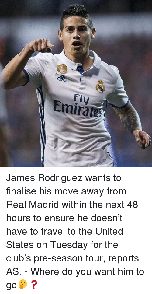 Club, Memes, and Real Madrid: Fly  Emirate James Rodriguez wants to finalise his move away from Real Madrid within the next 48 hours to ensure he doesn't have to travel to the United States on Tuesday for the club's pre-season tour, reports AS. - Where do you want him to go🤔❓