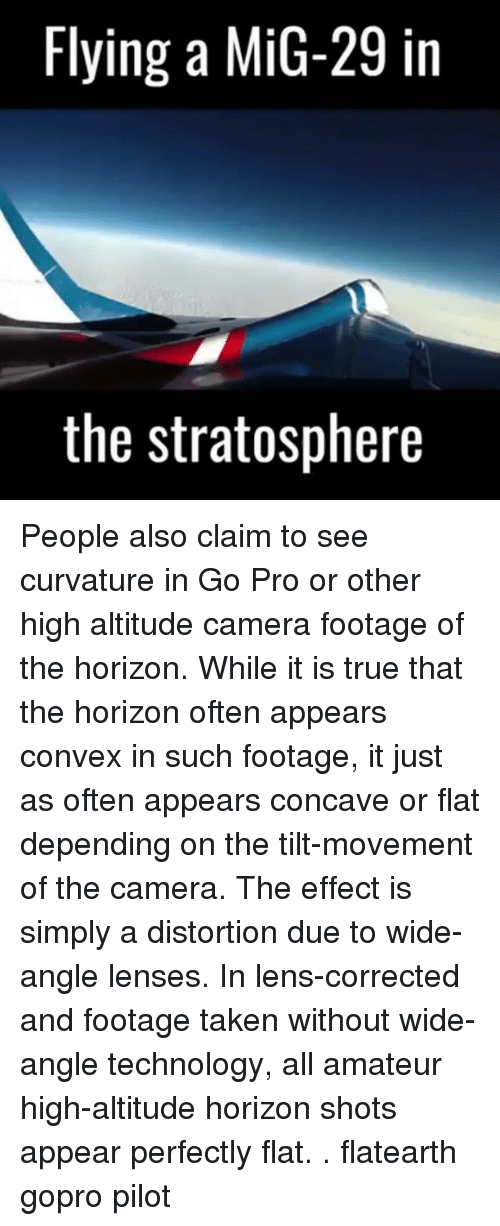 Memes, Taken, and True: Flying a MiG-29 in  the stratosphere People also claim to see curvature in Go Pro or other high altitude camera footage of the horizon. While it is true that the horizon often appears convex in such footage, it just as often appears concave or flat depending on the tilt-movement of the camera. The effect is simply a distortion due to wide-angle lenses. In lens-corrected and footage taken without wide-angle technology, all amateur high-altitude horizon shots appear perfectly flat. . flatearth gopro pilot