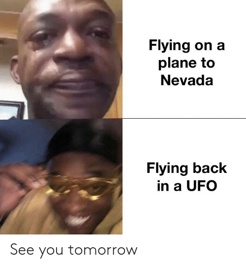 Tomorrow, Dank Memes, and Back: Flying on a  plane to  Nevada  Flying back  in a UFO See you tomorrow