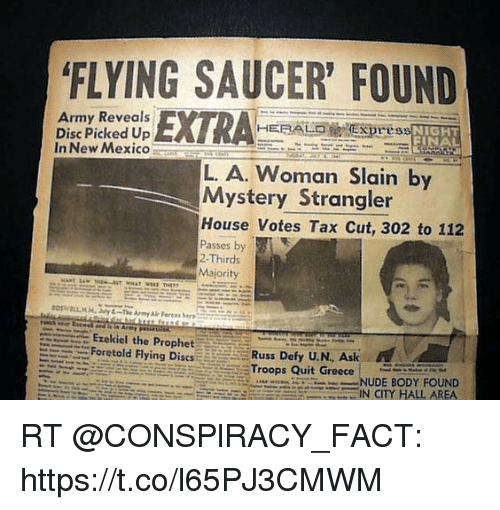 """Memes, Army, and House: FLYING SAUCER' FOUND  Army Reveals  Disc Picked Up  In New Mexico  HERALDEprEs  NIGHT  FINA  L. A. Woman Slain by  Mystery Strangler  House Votes Tax Cut, 302 to 112  Passes by  2-Thirds  Majority  三Ezekiel the Prophet  Foretold Flying Dises  Russ Defy U.N, Ask  Troops Quit GreeceNT  NUDE BODY FOUND  .--.--."""" Uti.""""-...... IN CITY HALL AREA RT @CONSPlRACY_FACT: https://t.co/l65PJ3CMWM"""