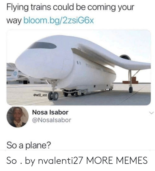 Dank, Memes, and Target: Flying trains could be coming your  way bloom.bg/2zsiG6x  @will ent  Nosa Isabor  @Nosalsabor  So a plane'? So  . by nvalenti27 MORE MEMES