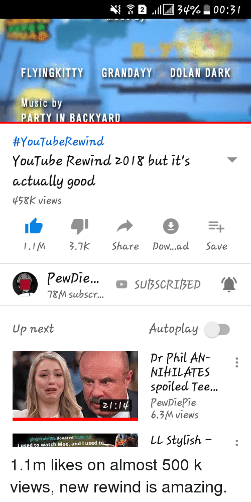 "Party, youtube.com, and Good: FLYINGKITTY GRANDAYY DOLAN DARK  iC Dy  PARTY IN BACKYARD  #YouTubeRewind  YouTube Rewind 201g but it's  actually good  45&K views  IIM 3.7k Share Dow...ad Save  Pewpie..  &M subscr.  "" SUBCIED  Up next  AutoplayD  Dr Phil AN-  IHILATES  spoiled Tee...  PewDiePie  6.3M views  gingerale185 donated CA$6.12!  L used to watch Moe, and I used t  L Stylish -."