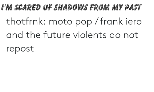 Future, Pop, and Tumblr: FM SCARED OF SHADOWS FROM MY PAST thotfrnk:  moto pop / frank iero and the future violents do not repost