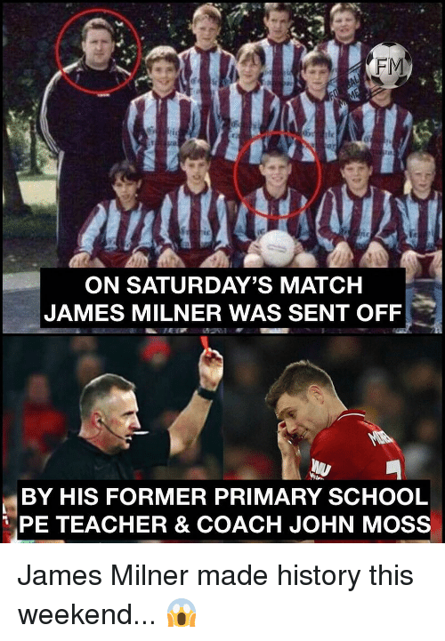 Memes, School, and Teacher: FM  tc  ON SATURDAY'S MATCH  JAMES MILNER WAS SENT OFF  BY HIS FORMER PRIMARY SCHOOL  PE TEACHER & COACH JOHN MOSS James Milner made history this weekend... 😱
