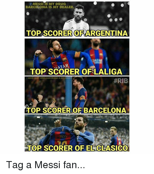 Barcelona, Memes, and Messi: fMESSITS MY DRUG  BARCELONA IS MY DEALER  TOP SCORER OFARGENTINA  ATAR  TOP SCORER OFLALIGA  MESSI LS MY DRUG BARCELONA IS MY  #RIB  TOP SCORER OF BARCELONA  MES  TOP SCORER OF EL CLASICO Tag a Messi fan...