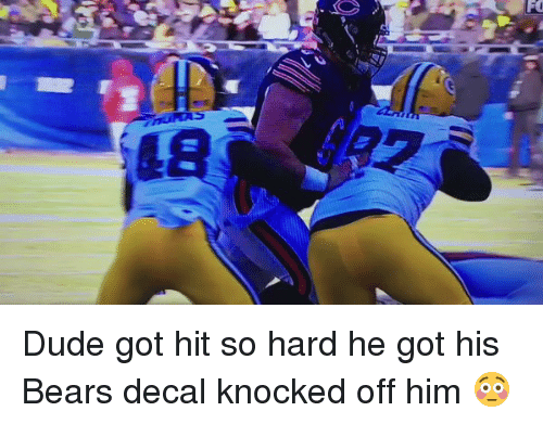 Memes, Bear, and Bears: FO Dude got hit so hard he got his Bears decal knocked off him 😳