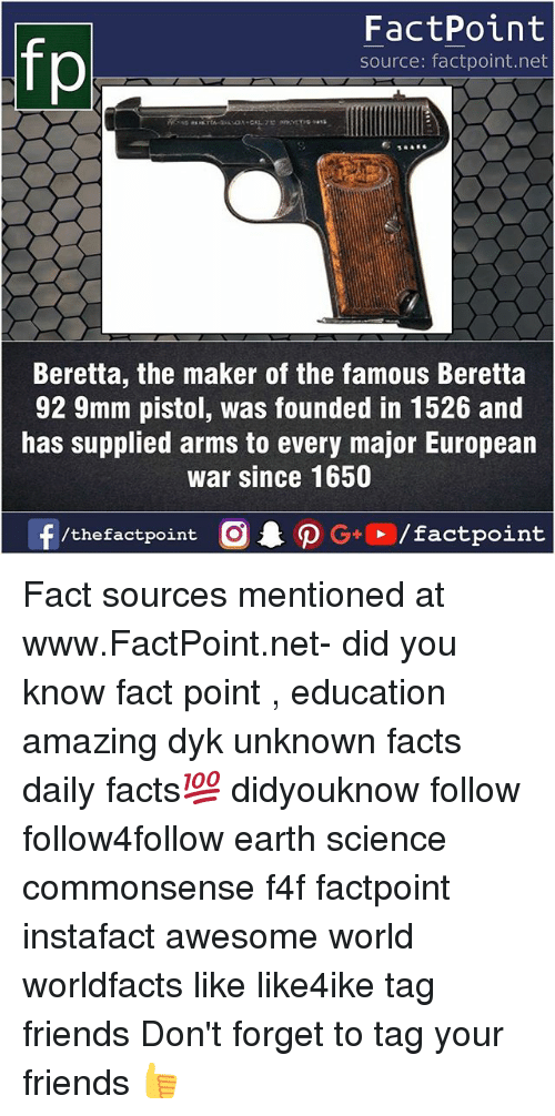 Facts, Friends, and Memes: fo  FactPoint  source: factpoint.net  Beretta, the maker of the famous Beretta  92 9mm pistol, was founded in 1526 and  has supplied arms to every major European  war since 1650  f/thefactpoint  G+/factpoint Fact sources mentioned at www.FactPoint.net- did you know fact point , education amazing dyk unknown facts daily facts💯 didyouknow follow follow4follow earth science commonsense f4f factpoint instafact awesome world worldfacts like like4ike tag friends Don't forget to tag your friends 👍