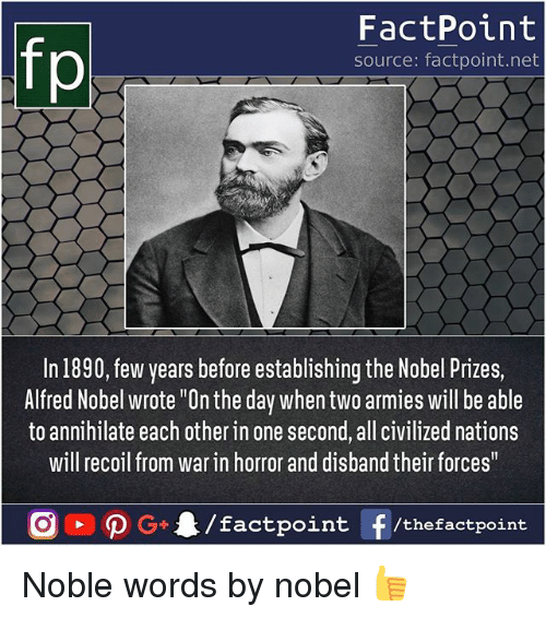 """Memes, 🤖, and Net: fo  FactPoint  source: factpoint.net  In 1890, few years before establishing the Nobel Prizes,  Alfred Nobel wrote """"On the day when two armies will be able  to annihilate each other in one second, all civilized nations  will recoil from war in horror and disband their forces Noble words by nobel 👍"""
