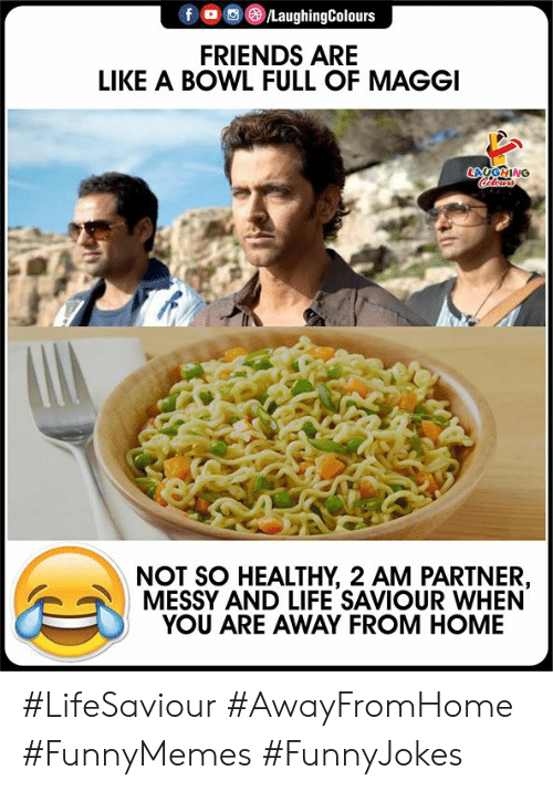 Friends, Life, and Home: fo LaughingColours  FRIENDS ARE  LIKE A BOWL FULL OF MAGGI  LAGING  lers  NOT SO HEALTHY, 2 AM PARTNER,  MESSY AND LIFE SAVIOUR WHEN  YOU ARE AWAY FROM HOME #LifeSaviour #AwayFromHome #FunnyMemes #FunnyJokes