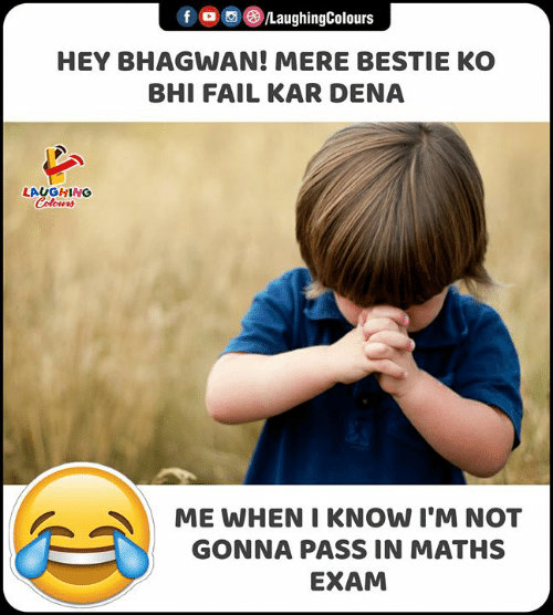 Fail, Indianpeoplefacebook, and Maths: fo /LaughingColours  HEY BHAGWAN! MERE BESTIE KO  BHI FAIL KAR DENA  LAUGHING  Colours  ME WHEN I KNOW I'M NOT  GONNA PASS IN MATHS  EXAM