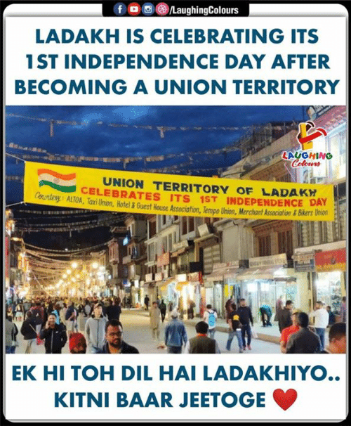 Independence Day, Hotel, and House: fo LaughingColours  LADAKH IS CELEBRATING ITS  1ST INDEPENDENCE DAY AFTER  BECOMINGA UNION TERRITORY  LAUGHING  Colours  UNION TERRITORY OF LADAKH  CELEBRATES ITS 1ST INDEPENDENCE DAY  Countery ALTOA, Tari Union, Hotel & Guest House Association, Tempo Union, Merchant Association & Bikers Union  EK HI TOH DIL HAI LADAKHIYO..  KITNI BAAR JEETOGE