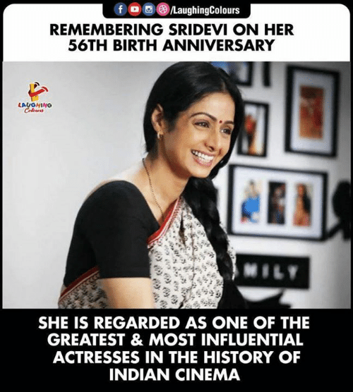 History, Indian, and Indianpeoplefacebook: fo LaughingColours  REMEMBERING SRIDEVI ON HER  56TH BIRTH ANNIVERSARY  LAUGHING  Colews  MILY  SHE IS REGARDED AS ONE OF THE  GREATEST & MOST INFLUENTIAL  ACTRESSES IN THE HISTORY OF  INDIAN CINEMA