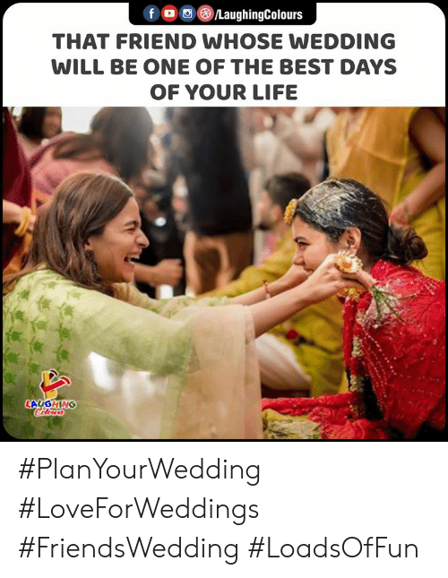 Life, Best, and Wedding: fo LaughingColours  THAT FRIEND WHOSE WEDDING  WILL BE ONE OF THE BEST DAYS  OF YOUR LIFE  LAUGHING  Colours #PlanYourWedding #LoveForWeddings #FriendsWedding #LoadsOfFun