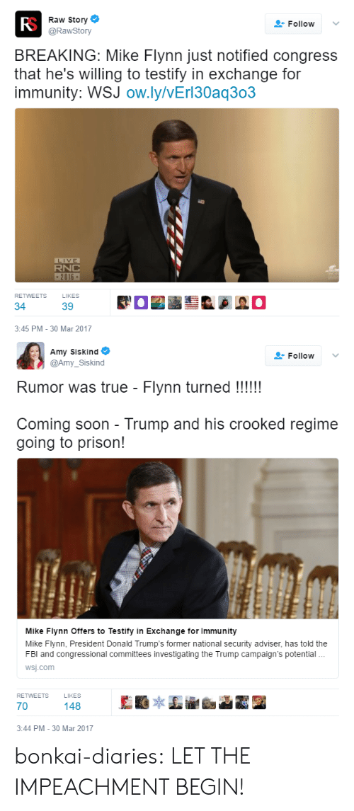 Soon..., True, and Tumblr: Fo  Raw Story  @RawStory  Follow v  BREAKING: Mike Flynn just notified congress  that he's willing to testify in exchange for  immunity: WSJ ow.ly/vErl30aq303  LIVE  RNC  2016  RETWEETS  LIKES  34  3:45 PM -30 Mar 2017   Amy Siskind  lo  @Amy_Siskind  Rumor was true - Flynn turned !!!!  Coming soon - Trump and his crooked regime  going to prison!  Mike Fiynn Offers to Testify in Exchange for Immunity  Mike Flynn, President Donald Trump's former national security adviser, has told the  FBl and congressional committees investigating the Trump campaign's potential  wsj.com  RETWEETS LIKES  70  148  3:44 PM -30 Mar 2017 bonkai-diaries:  LET THE IMPEACHMENT BEGIN!
