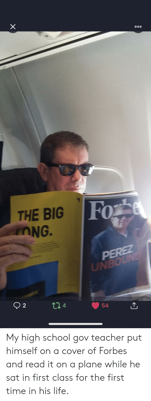 Life, School, and Teacher: Fo  THE BIG  OG.  0  UIN  4 My high school gov teacher put himself on a cover of Forbes and read it on a plane while he sat in first class for the first time in his life.