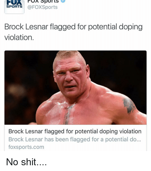 Dope, Funny, and Sports: FOA Sports  SPORTS  @FOXSports  Brock Lesnar flagged for potential doping  violation  Brock Lesnar flagged for potential doping violation  Brock Lesnar has been flagged for a potential do...  foxsports.com No shit....