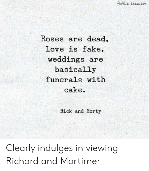 Fake, Love, and Rick and Morty: foAthe idealist  Roses are dead  love is fake,  weddings are  basically  funerals with  cake  Rick and Morty Clearly indulges in viewing Richard and Mortimer