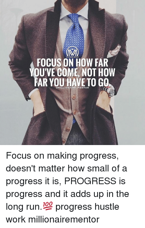 Memes, Run, and Work: FOCUS ON HOW FAR  YOU'VE COME, NOT HOW  FAR YOU HAVE TO GO  MILLIONAIRE/MENTOR Focus on making progress, doesn't matter how small of a progress it is, PROGRESS is progress and it adds up in the long run.💯 progress hustle work millionairementor