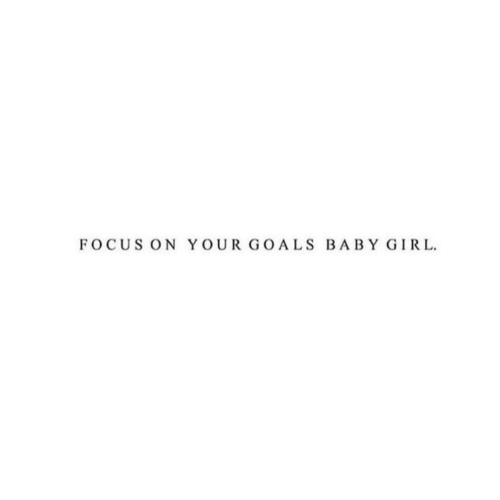 Goals, Focus, and Girl: FOCUS ON YOUR GOALS BABY GIRL