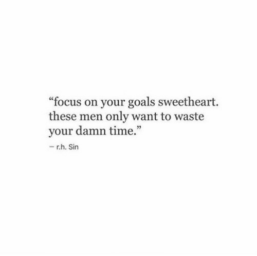"Goals, Focus, and Time: ""focus on your goals sweetheart.  these men only want to waste  your damn time.""  - r.h. Sin"