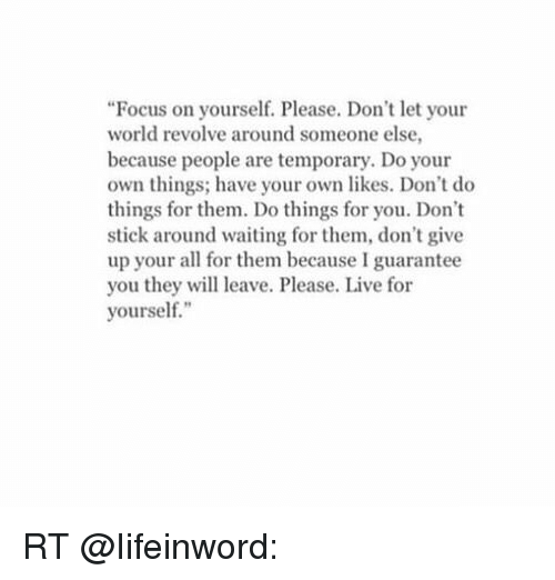 focus on yourself please dont let your world revolve