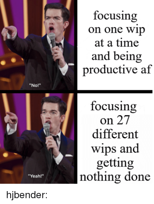 """Af, Target, and Tumblr: focusing  on one wip  at a time  and being  productive af  """"No!""""  focusing  on 27  different  Wips and  getting  nothing done  """"Yeah!"""" hjbender:"""