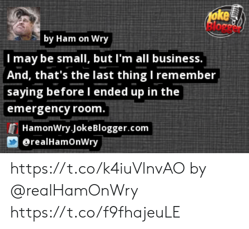 Memes, Blogger, and Business: foke  lorc  by Ham on Wry  Imay be small, but I'm all business.  And, that's the last thing I remember  saying before l ended up in the  emergency room.  HamonWry Joke Blogger.com  erealHamOnWry https://t.co/k4iuVlnvAO by @realHamOnWry https://t.co/f9fhajeuLE