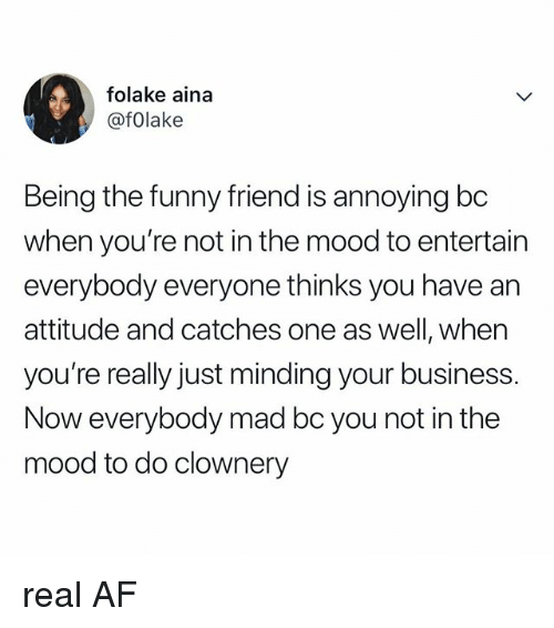 Af, Funny, and Mood: folake aina  @fOlake  Being the funny friend is annoying bc  when you're not in the mood to entertain  everybody everyone thinks you have an  attitude and catches one as well, when  you're really just minding your business.  Now everybody mad bc you not in the  mood to do clownery real AF