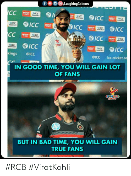 Bad, True, and Cricket: fOLaughingColours  ICC  1  ICC  kings @ICc  ICC  WStar  eicc icc-cricket.co  IN GOOD TIME, YOU WILL GAIN LOT  OF FANS  BUT IN BAD TIME, YOU WILL GAIN  TRUE FANS #RCB #ViratKohli