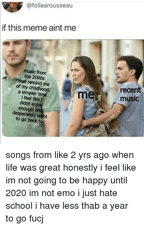 Emo, Life, and Meme: @foliearousseau  if this meme aint me  music from  the 2000s  that remind me  of my childhood  a simpler time  I feel like i  didnt enjoy  enough and  desperately want  recent  music  to go back songs from like 2 yrs ago when life was great honestly i feel like im not going to be happy until 2020 im not emo i just hate school i have less thab a year to go fucj