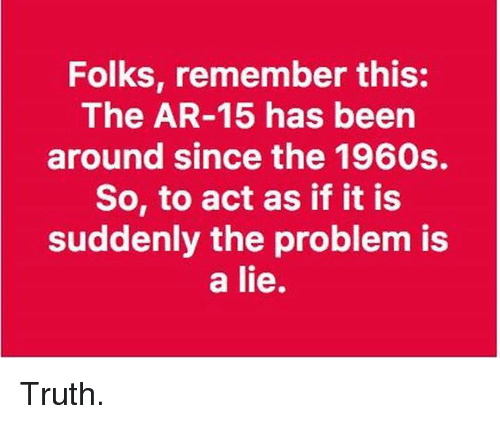 Memes, Truth, and Act as If: Folks, remember this:  The AR-15 has been  around since the 1960s.  So, to act as if it is  suddenly the problem is  a lie. Truth.