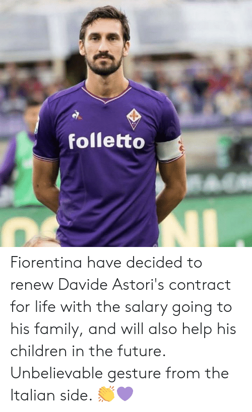 Children, Family, and Future: folletto Fiorentina have decided to renew Davide Astori's contract for life with the salary going to his family, and will also help his children in the future.  Unbelievable gesture from the Italian side. 👏💜