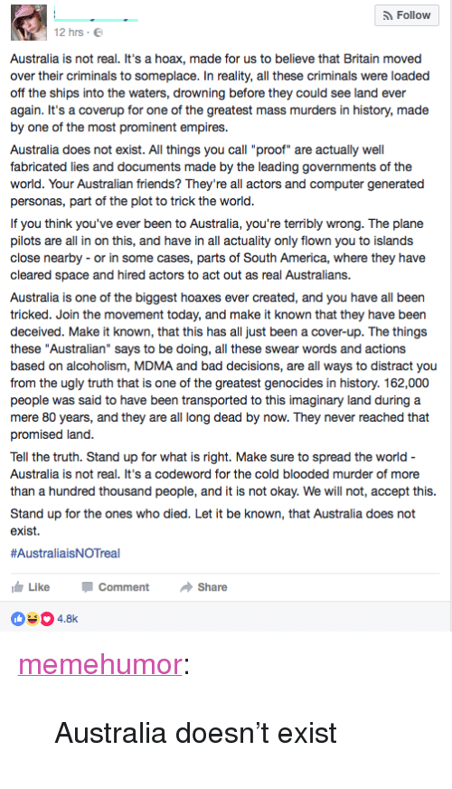 "America, Bad, and Friends: Follow  12 hrs E  Australia is not real. It's a hoax, made for us to believe that Britain moved  over their criminals to someplace. In reality, all these criminals were loaded  off the ships into the waters, drowning before they could see land ever  again. It's a coverup for one of the greatest mass murders in history, made  by one of the most prominent empires.  Australia does not exist. All things you call ""proof"" are actually well  fabricated lies and documents made by the leading governments of the  world. Your Australian friends? They're all actors and computer generated  personas, part of the plot to trick the world  If you think you've ever been to Australia, you're terribly wrong. The plane  pilots are all in on this, and have in all actuality only flown you to islands  close nearby - or in some cases, parts of South America, where they have  cleared space  Australia is one of the biggest hoaxes ever created, and you have all been  tricked. Join the movement today, and make it known that they have been  deceived. Make it known, that this has all just been a cover-up. The things  these ""Australian"" says to be doing, all these swear words and actions  based on alcoholism, MDMA and bad decisions, are all ways to distract you  from the ugly truth that is one of the greatest genocides in history. 162,000  people was said to have been transported to this imaginary land during a  mere 80 years, and they are all long dead by now. They never reached that  promised land  and hired actors to act out as real Australians.  Tell the truth. Stand up for what is right. Make sure to spread the world  Australia is not real. It's a codeword for the cold blooded murder of more  than a hundred thousand people, and it is not okay. We will not, accept this  Stand up for the ones who died. Let it be known, that Australia does not  exist.  #AustraliaisNOTreal  LikeC  04.8  Comment Share <p><a href=""http://memehumor.net/post/158708437013/australia-doesnt-exist"" class=""tumblr_blog"">memehumor</a>:</p>  <blockquote><p>Australia doesn't exist</p></blockquote>"