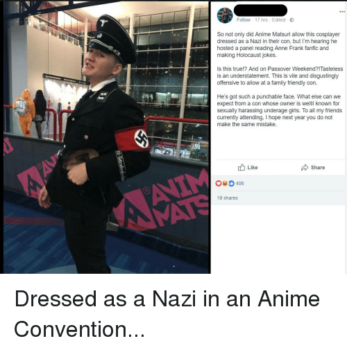 Anime, Family, and Friends: Follow . 17 hrs . Edited .  So not only did Anime Matsuri allow this cosplayer  dressed as a Nazi in their con, but I'm hearing he  hosted a panel reading Anne Frank fanfic and  making Holocaust jokes.  Is this true!? And on Passover Weekend?!Tasteless  is an understatement. This is vile and disgustingly  offensive to allow at a family friendly con.  He's got such a punchable face. What else can we  expect from a con whose owner is welll known for  sexually harassing underage girls. To all my friends  currently attending, I hope next year you do not  make the same mistake.  Like  Share  0406  8 shares Dressed as a Nazi in an Anime Convention...