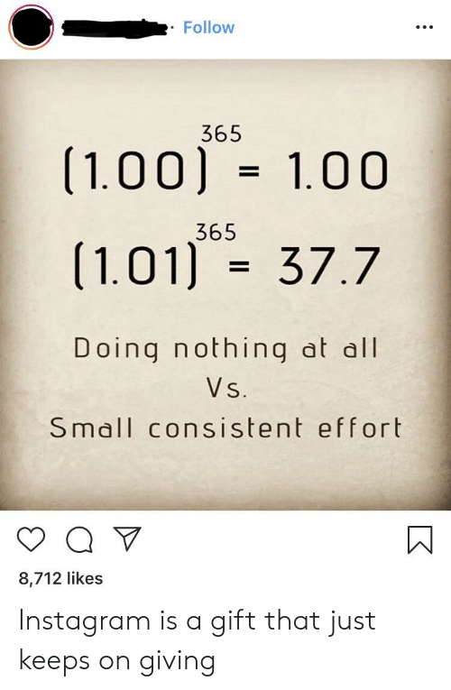 Instagram, Im 14 & This Is Deep, and All: Follow  365  (1.00) 1.00  =  365  (1.01 37.7  =  Doing nothing at all  Vs.  Small consistent effort  8,712 likes Instagram is a gift that just keeps on giving