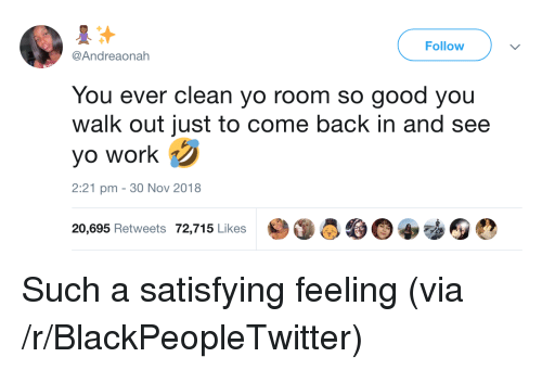 Blackpeopletwitter, Yo, and Work: Follow  @Andreaonah  You ever clean yo room so good you  walk out just to come back in and see  yo work  2:21 pm - 30 Nov 2018  20,695 Retweets 72,715 Likes  參  0宰動囮0 Such a satisfying feeling (via /r/BlackPeopleTwitter)