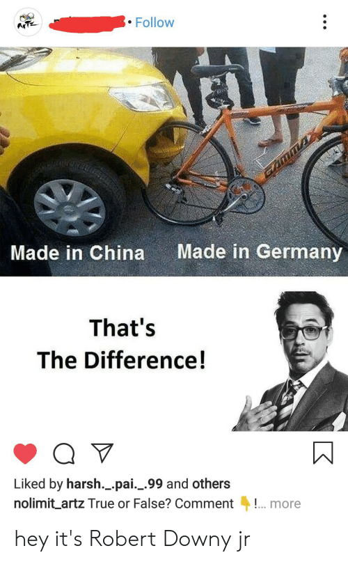 Downy, True, and China: Follow  ArTz  MA  Made in China  Made in Germany  That's  The Difference!  Q V  Liked by harsh._.pai._.99 and others  nolimit_artz True or False? Comment  more hey it's Robert Downy jr
