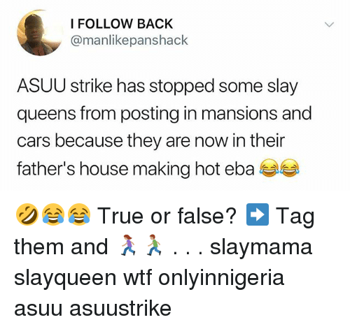 Cars, Memes, and True: FOLLOW BACK  @manlikepanshack  ASUU strike has stopped some slay  queens from posting in mansions and  cars because they are now in their  father's house making hot eba 🤣😂😂 True or false? ➡️ Tag them and 🏃🏽♀️🏃🏽 . . . slaymama slayqueen wtf onlyinnigeria asuu asuustrike