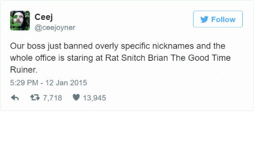 Snitch, Good, and Office: Follow  Ceej  @ceejoyner  Our boss just banned overly specific nicknames and the  whole office is staring at Rat Snitch Brian The Good Time  Ruiner  5:29 PM- 12 Jan 2015  3 7,718 13,945