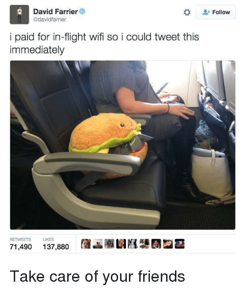 Friends, Flight, and Wifi: Follow  David Farrier  @davidfarrier  i paid for in-flight wifi so i could tweet this  immediately  RETWEETS LIKES  71,490 137,880 AJauE2- <p>Take care of your friends</p>