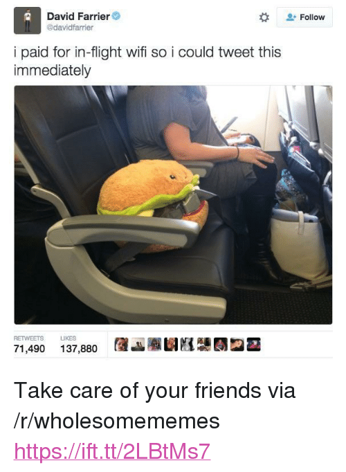 "Friends, Flight, and Wifi: Follow  David Farrier  @davidfarrier  i paid for in-flight wifi so i could tweet this  immediately  RETWEETS LIKES  71,490 137,880 AJauE2- <p>Take care of your friends via /r/wholesomememes <a href=""https://ift.tt/2LBtMs7"">https://ift.tt/2LBtMs7</a></p>"