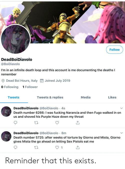 Fucking, Sex, and Death: Follow  DeadBoiDiavolo  @BoiDiavolo  I'm in an infinite death loop and this account is me documenting the deathsI  r  remember  Dead Boi Hours, Italy  Joined July 2019  O Following  1 Follower  Tweets & replies  Media  Likes  Tweets  DeadBoiDiavolo @BoiDiavolo 4s  Death number 6266: I was fucking Narancia and then Fugo walked in on  us and shoved his Purple Haze down my throat  W  DeadBoiDiavolo @BoiDiavolo 8m  Death number 5725: after weeks of torture by Giorno and Mista, Giorno  gives Mista the go ahead on letting Sex Pistols eat me  1 Reminder that this exists.