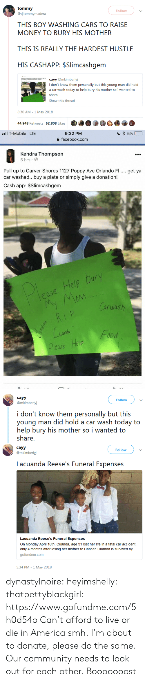 America, Cars, and Community: Follow  @djtommymadera  THIS BOY WASHING CARS TO RAISE  MONEY TO BURY HIS MOTHER  THIS IS REALLY THE HARDEST HUSTLE  HIS CASHAPP: $Slimcashgem  cayy @mkimberly  i don't know them personally but this young man did hold  a car wash today to help bury his mother so i wanted to  estrae  Show this thread  8:30 AM -1 May 2018  44,948 Retweets 52,808 Likes   9:22 PM  을 facebook.com  1T-Mobile  LTE  Kendra Thompson  5 hrs.  Pull up to Carver Shores 1127 Poppy Ave Orlando FI.. get ya  car washed.. buy a plate or simply give a donation!  Cash app: $Slimcashgem  elo  Carwash  nda  lease Help   cayy  @mkimberlyj  Follow  i don't know them personally but this  young man did hold a car wash today to  help bury his mother so i wanted to  share.   cayy  @mkimberlyj  Follow  Lacuanda Reese's Funeral Expenses  Lacuanda Reese's Funeral Expenses  On Monday April 16th, Cuanda, age 31 lost her life in a fatal car accident,  only 4 months after losing her mother to Cancer. Cuanda is survived by.  gofundme.com  5:34 PM -1 May 2018 dynastylnoire: heyimshelly:  thatpettyblackgirl:  https://www.gofundme.com/5h0d54o  Can't afford to live or die in America smh.     I'm about to donate, please do the same. Our community needs to look out for each other.    Booooooost