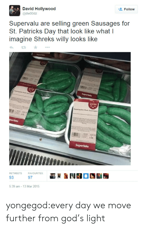 God, Tumblr, and Blog: Follow  @dwoodz  Supervalu are selling green Sausages for  St. Patrick Day thai look like whai I  imagine Shreks willy looks like  perlalu  RETWEETS  FAVOURITES  93  97  5:39 am -13 Mar 2015 yongegod:every day we move further from god's light