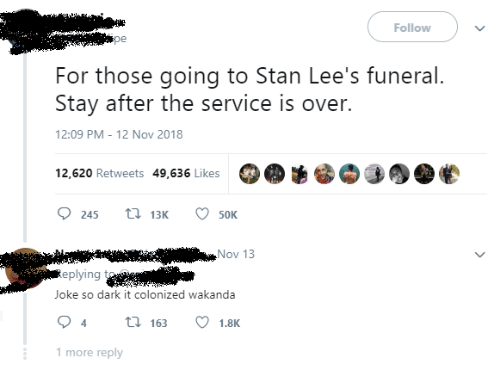 Stan, Dark, and Nov: Follow  For those going to Stan Lee's funeral.  Stay after the service is over.  12:09 PM - 12 Nov 2018  12,620 Retweets 49,636 Likes  t 13K  245  50K  Nov 13  Replying  Joke so dark it colonized wakanda  t 163  4  1.8K  1 more reply