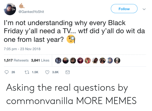 Black Friday, Dank, and Friday: Follow  @GankedYoShit  l'm not understanding why every Black  Friday y'all need a TV... wtf did y'all do wit da  one from last year?  7:05 pm - 23 Nov 2018  1,517 Retweets 3,841 LikesO  26  1.5K  3.8K Asking the real questions by commonvanilla MORE MEMES