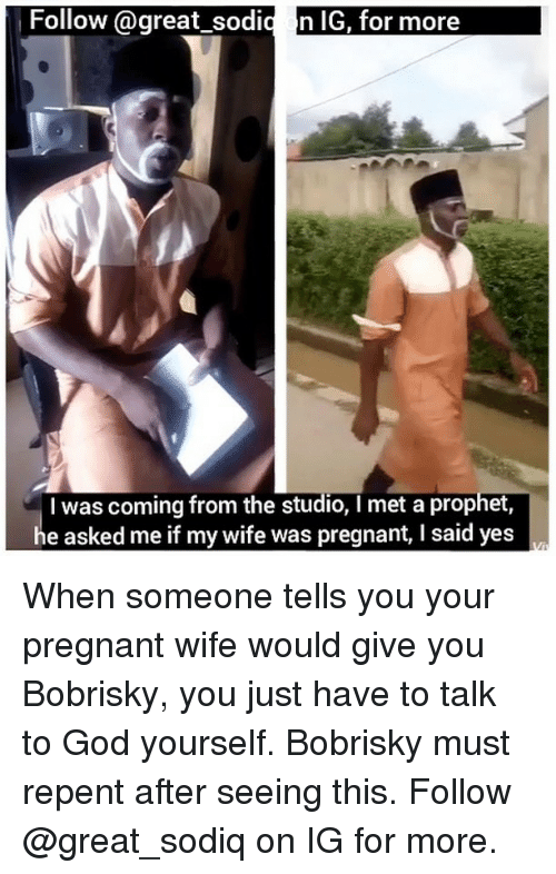 God, Memes, and Pregnant: Follow @great_ sodi  n IG, for more  I was coming from the studio, I met a prophet  he asked me if my wife was pregnant, I said yes When someone tells you your pregnant wife would give you Bobrisky, you just have to talk to God yourself. Bobrisky must repent after seeing this. Follow @great_sodiq on IG for more.