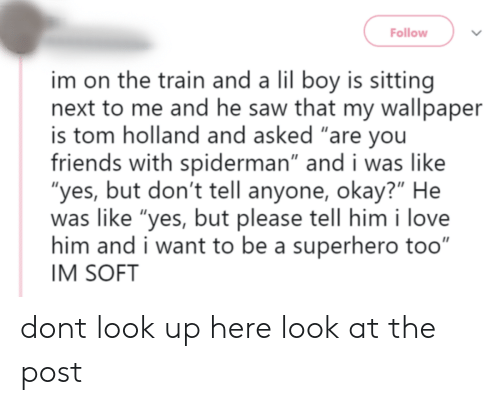 """Friends, Love, and Saw: Follow  im on the train and a lil boy is sitting  next to me and he saw that my wallpaper  is tom holland and asked """"are you  friends with spiderman"""" and i was like  """"yes, but don't tell anyone, okay?"""" He  was like """"yes, but please tell him i love  him and i want to be a superhero too""""  IM SOFT dont look up here look at the post"""