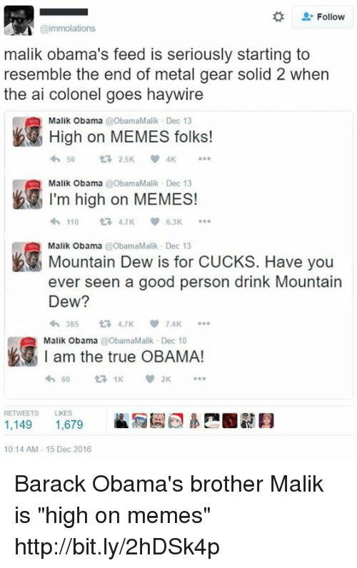 """Dank, Mountain Dew, and Barack Obama: Follow  @immolations  malik Obama's feed is seriously starting to  resemble the end of metal gear solid 2 when  the ai colonel goes haywire  High on MEMES folks!  Malik Obama  t 2.5K  Malik Obama  ObamaMalik Dec 13  I'm high on MEMES!  110  6.3K  Malik Obama @ObamaMalik Dec 13  Have you  Mountain Dew is for CUCKS. ever seen a good person drink Mountain  Dew?  TAK  am the true OBAMA!  Malik Obama  @ObamaMalik v 2K  RETWEETS LIKES  1,149  1,679  10:14 AM 15 Dec 2016 Barack Obama's brother Malik is """"high on memes"""" http://bit.ly/2hDSk4p"""